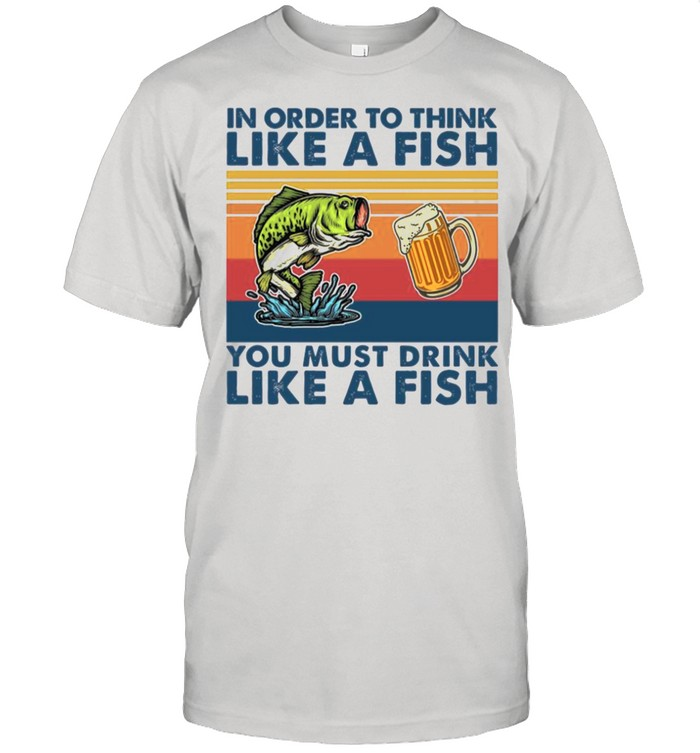 In Order To Think Like A Fish You Must Drink Like A Fish 2021 Vintage shirt