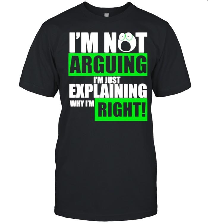 Im not arguing Im just explaining why Im right shirt