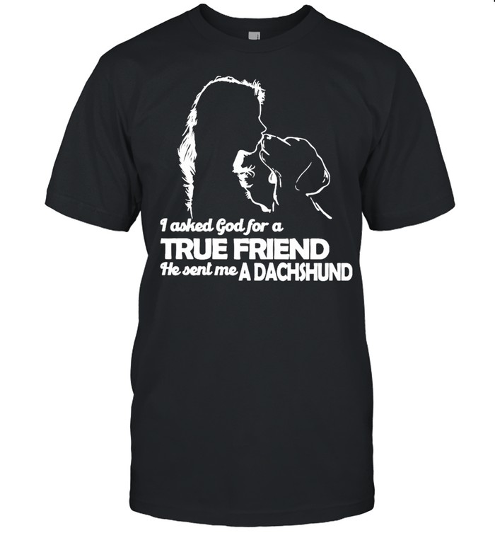 I asked God for a True Friend he sent me a Dachshund and Girl shirt