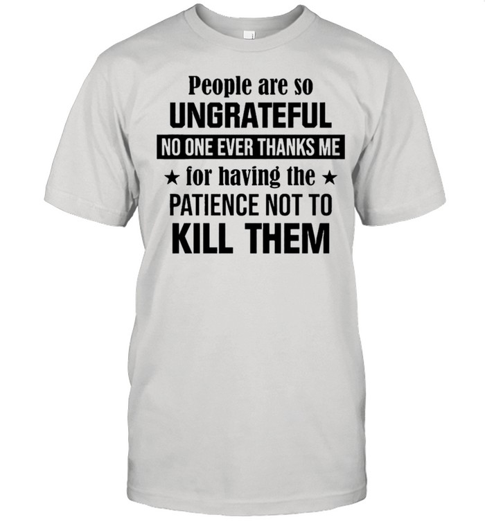 People are so ungrateful no one ever thanks me for having the patience not to kill them shirt