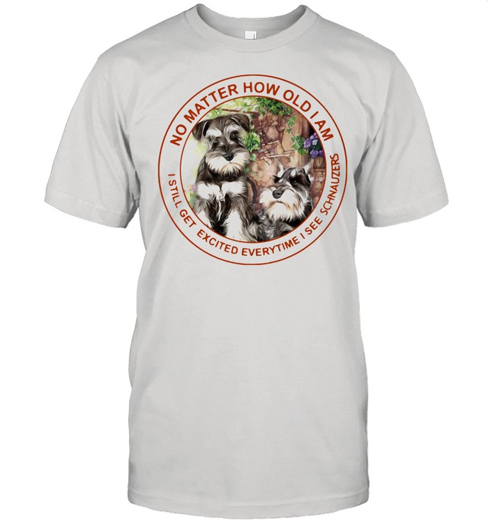 No Matter How Old I Am I Still Get Excited Everytime I See Schnauzers shirt