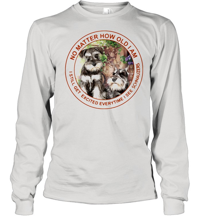 No Matter How Old I Am I Still Get Excited Everytime I See Schnauzers shirt Long Sleeved T-shirt