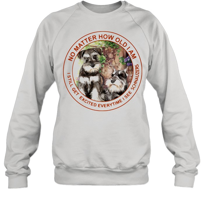No Matter How Old I Am I Still Get Excited Everytime I See Schnauzers shirt Unisex Sweatshirt