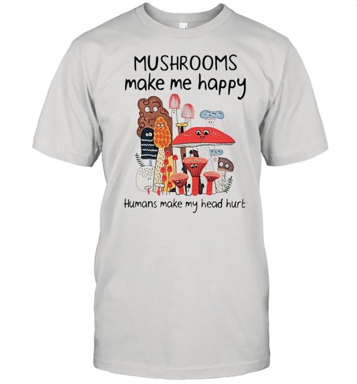 Mushrooms make me happy humans make my head hurt shirt