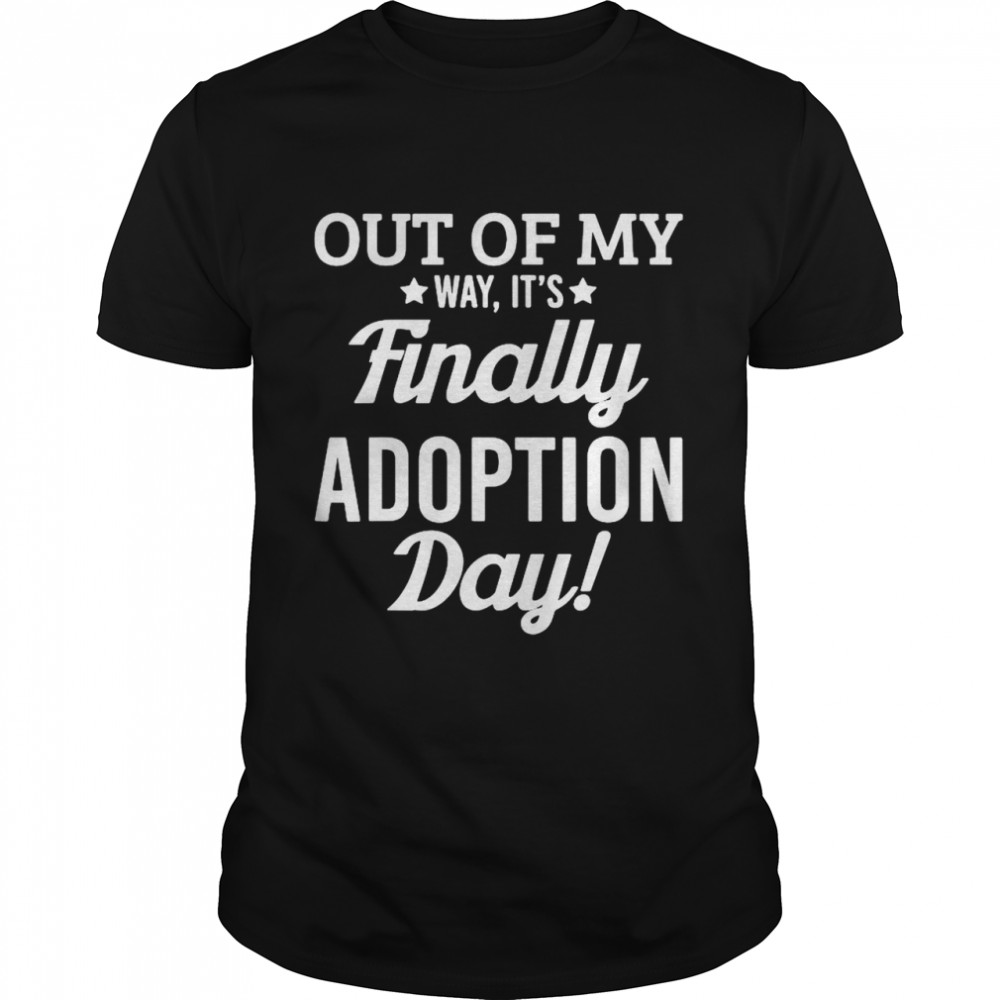 Out of my way its finally adoption day shirt
