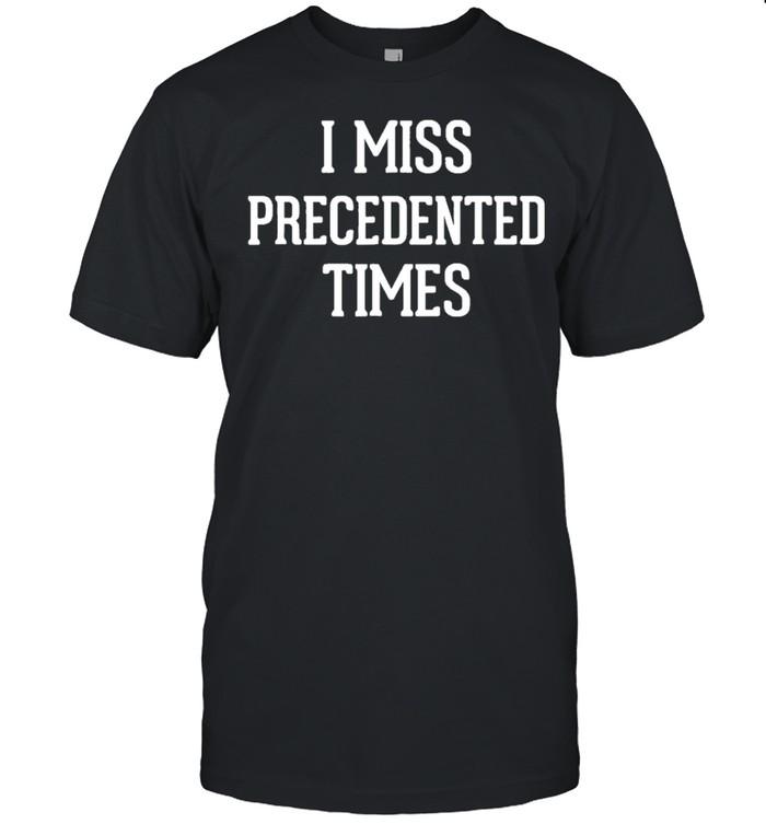 I Miss Precedented Times shirt