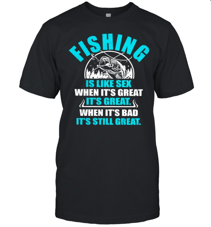 Fishing Is Like Sedx When Its Great It's Great When Its Bad Its Still Great shirt
