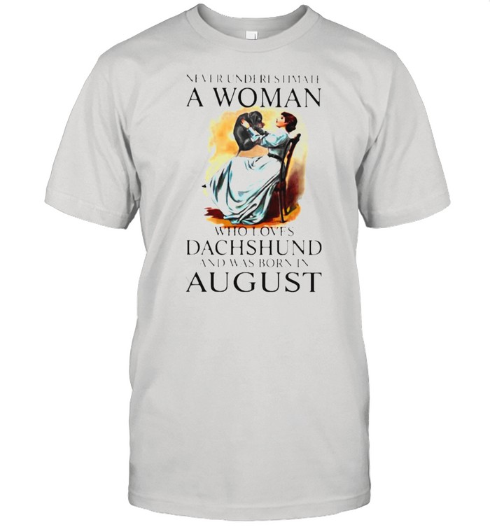Never Underestimate A Woman Who Loves Dachshund And Was Born In August Shirt
