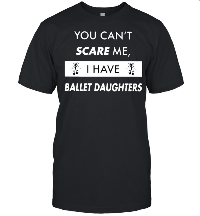 You Can't Scare Me I Have Ballet Daughter Shirt