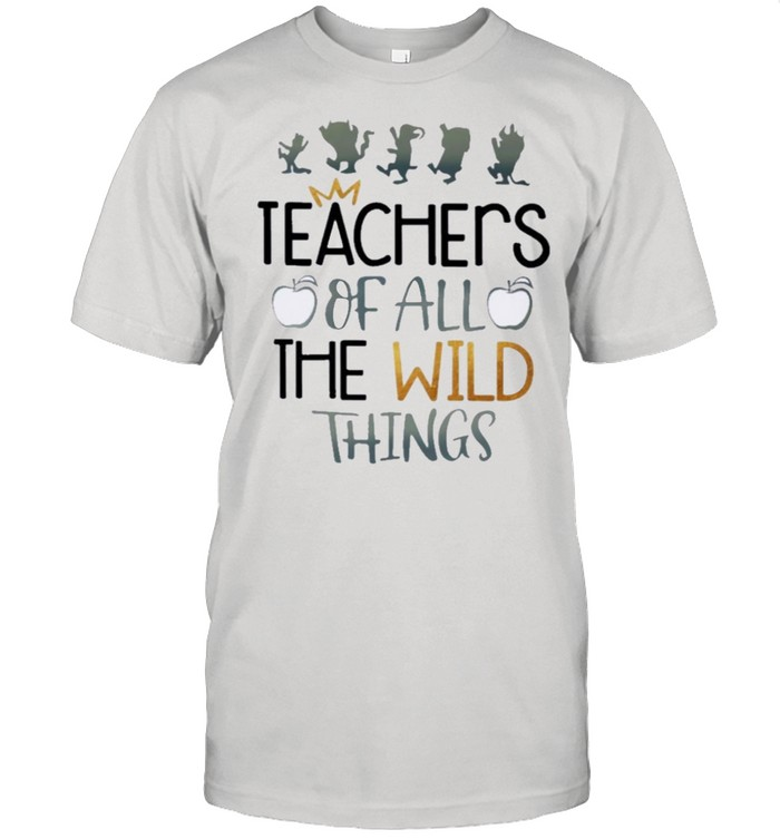 Teachers Of all the wild things shirt