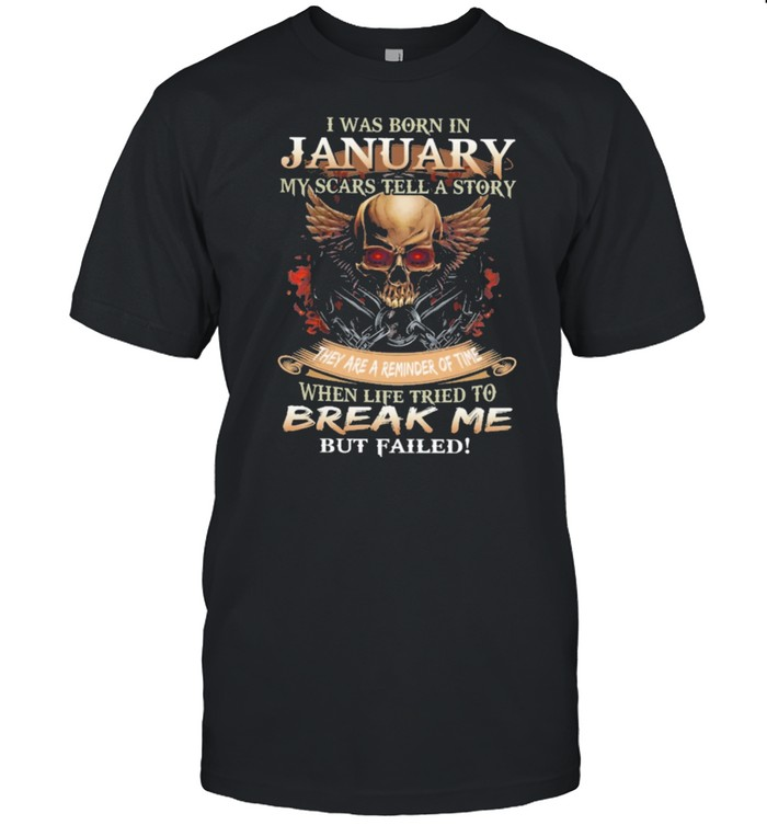 Skull I was born in January my scars tell a story they are a reminder of time when life tries to break me but failed shirt