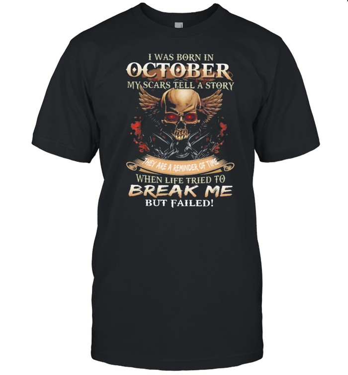 Skull I was born in October my scars tell a story they are a reminder of time when life tries to break me but failed shirt