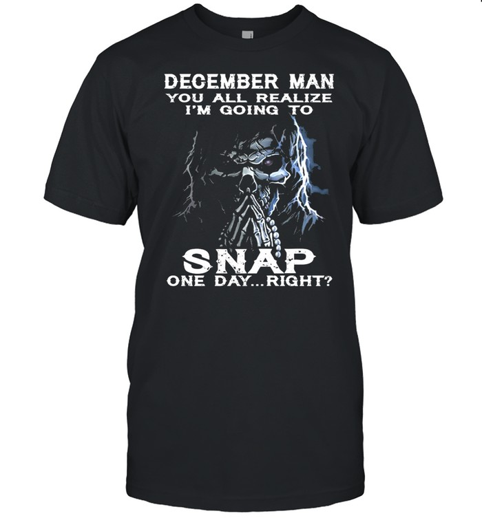 Skeleton December Man You All Realize Im Going To Snap One Day Right shirt