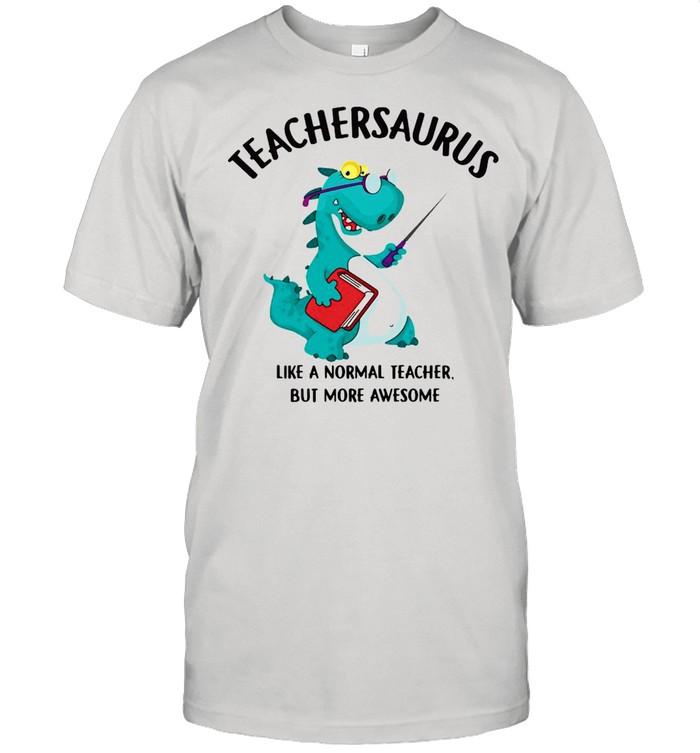 Dinosaurs Teachersaurus Like A Normal Teacher But More Awesome T-shirt