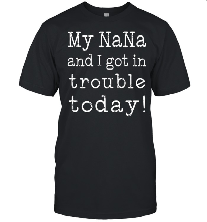 My Nana And I Got In Trouble Today shirt