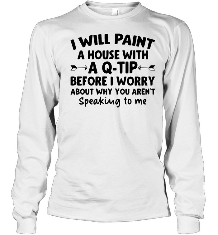 I Will Paint A House Wit A Q-tip Before I Wonder About Why You Aren't Speaking To Me  Long Sleeved T-shirt