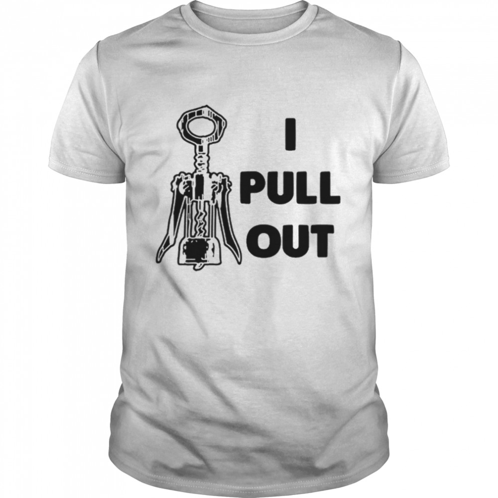 I Pull Out shirt