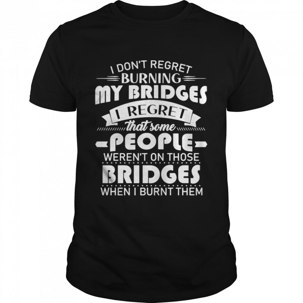 I Don't Regret Burning My Bridges I Regret That Some People Weren't On Those Bridges When I Burnt Them T-shirt